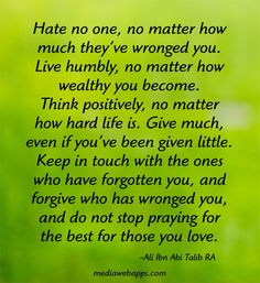Hate no one, no matter how much they've wronged you. Live humbly, no matter how wealthy you become. Think positively, no matter how hard life is. Give much, even if you've been given little.