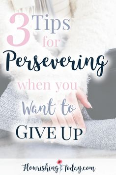 Do you ever have one of those day or weeks that make you want to give up? Here are 3 Tips for persevering when you want to give up!