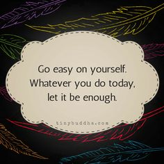 Go easy on yourself. Whatever you do today, let it be enough.