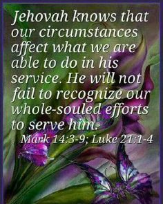 Jehovah knows that our circumstances affect what we are able to do in his service. He will not fail to recognize our whole souled efforts to serve him.