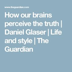 How our brains perceive the truth | Daniel Glaser | Life and style | The Guardian