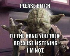 Please bitch, to the hand you talk. Because listening I'm not. - Yoda   I was close to placing this in the Quotes board!