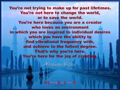 You're not trying to make up for past lifetimes. You're not here to change the world, or to save the world. You're here because you are a creator who loves an environment in which you are inspired to individual desires which you have the ability to find vibrational frequency with, and achieve to the fullest degree. That's why you're here. You're here for the joy of creating.   ~Abraham from Boston, MA on June 06, 2015