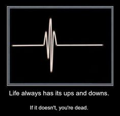 Life always has its ups and downs. If it doesn't, you're dead.