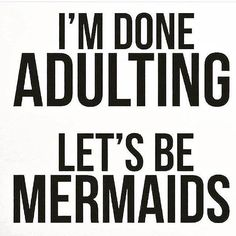 I'm Done Adulting...Let's Be Mermaids LOL