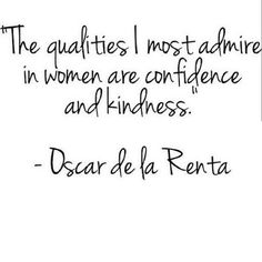 The qualities I most admire in women are confidence and kindness. ~Oscar de la Renta.
