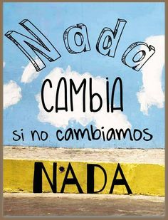 Nada cambia si no cambiamos nada. Nothing changes if we do not change anything.