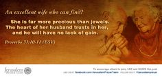 Proverbs 31:10-11    An excellent wife who can find?  She is far more precious than jewels.  The heart of her husband trusts in her,  and he will have no lack of gain.    Leave your PRAYERS below and encourage others to pray for peace in Jerusalem when you LIKE and SHARE this verse.