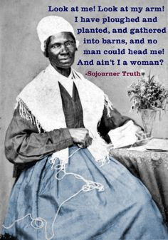 Look at me! Look at my arm! I have ploughed and planted, and gathered into barns, and no man could head me! And ain't I a woman? -Sojourner Truth