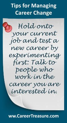 Managing Career Change:  Hold on to your current job and test a new career by experimenting first: Talk to people who work in the career you are interested in first.  Doing this has a number of benefits: it allows you to be sure you will enjoy your new career, ensures you are able to do it and means you'll have experience when you're ready to make the leap to a full time change.