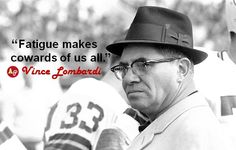 """Fatigue makes cowards of us all."" - Vince Lombardi 1913-1970, NFL Hall of Fame Packers coach"