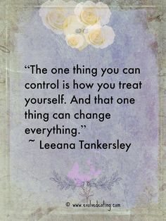 The one thing you can control is how you treat yourself.  And that one thing…