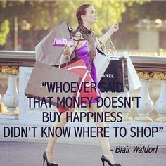"""""""Whoever said that money doesn't buy happiness didn't know where to shop."""" Gossip Girl"""