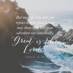 """But may all who seek you rejoice and be glad in you; may those who love your salvation say continually, """"Great is the Lord!""""   Psalm 40:16"""