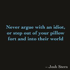 Never argue with an idiot, or step out of your pillow fort and into their world