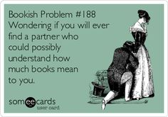 Bookish Problem #188 Wondering if you will ever find a partner who could possibly understand how much books mean to you.