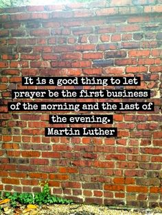 It is a good thing to let prayer be the first business of the morning and the last of the evening.  Martin Luther
