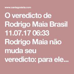 O veredicto de Rodrigo Maia  Brasil 11.07.17 06:33 Rodrigo Maia não muda seu veredicto: para ele, o governo Temer está com os dias contados. A Folha acrescentou mais um aos encontros secretos que o presidente da Câmara vem protagonizando, para discutir o presente de Temer (e o seu futuro): o mais recente teria acontecido no domingo, na casa do vice-presidente de Relações Institucionais do Grupo Globo, Paulo Tonet. Comparec