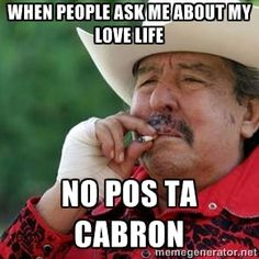 When people ask me about my love life No pos ta cabron | No Pos ta cabron Best Memes, Funny Memes, Hilarious, Mexican Problems, Mexican Memes, Spanish Humor, Funny Spanish, I Laughed, Cowboy Hats
