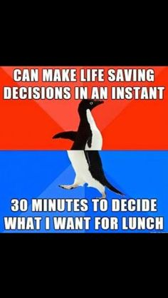 Can make life saving decisions in an instant.  30 minutes to decide what I want for lunch.