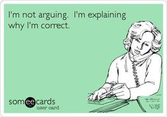 I am not arguing; I am explaining why I am correct