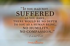 If you had not suffered as you have, there would be no depth to you as a human being, no humility, no compassion.   -Eckhard Tolle