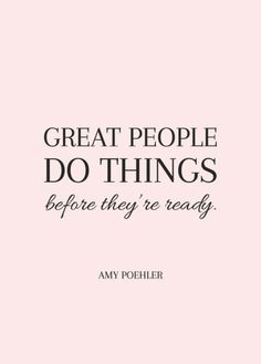 """Great People Do Things Before They're Ready"" ~Amy Poehler"