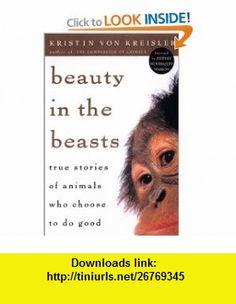 Beauty in the Beasts True Stories of Animals Who Choose to Do Good (9781585420933) Kristen Von Kreisler, Jeffrey Moussaieff Masson , ISBN-10: 158542093X  , ISBN-13: 978-1585420933 ,  , tutorials , pdf , ebook , torrent , downloads , rapidshare , filesonic , hotfile , megaupload , fileserve