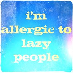 If only all people were allergic to lazy people than there wouldn't be any. :D
