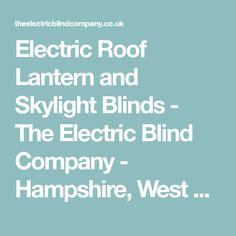 Electric Roof Lantern and Skylight Blinds - The Electric Blind Company - Hampshire, West Sussex, Surrey and London