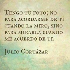 Tengo tu foto; no para acordarme de ti cuando la miro, sino para mirarla cuando me acuerdo de ti. Julio Cortazar