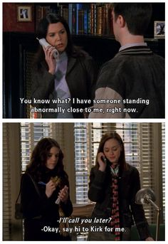 "Lorelai: ""I have someone standing abnormally close to me right now."" Rory: ""Say hi to Kirk for me."""