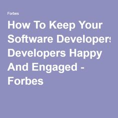 How To Keep Your Software Developers Happy And Engaged - Forbes