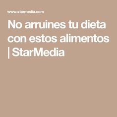 No arruines tu dieta con estos alimentos | StarMedia