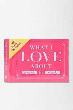 What I Love About You. A fill in the blank book to help you tell someone  how much you love them. Adorable :)