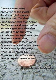 Pennies from Heaven.I am a believer! It always makes me smile to find a penny.I always automatically think of Thomas Allen and Frankie for telling me this :) Great Quotes, Quotes To Live By, Inspirational Quotes, Meaningful Quotes, Uplifting Quotes, Awesome Quotes, Pennies From Heaven, Miss You Mom, First Love