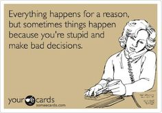 "Hahaha. People always use ""everything happens for a reason"" as an excuse to make bad choices!"
