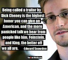 Being called a traitor by Dick Cheney is the highest honor you can give an American, and the more panicked talk we hear from people like him, Geinstein, and King, the better off we all are- Edward Snowden