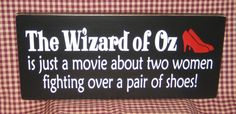 The Wizard of Oz is just a movie about two women fighting over a pair of shoes!