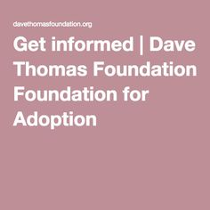 Get informed   Dave Thomas Foundation for Adoption