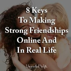8 Keys To Making Strong Friendships Online And In Real Life