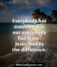 Everybody has troubles, but not everybody has Jesus. Jesus makes the difference.