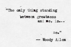 the only thing between greatness and me is ...me // woody allen You have the power over your own life, no one else does