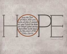 May the God of hope fill you, with all joy & peace as you trust in Him so that you may overflow with hope by the power of the Holy Spirit -- Romans 15:13