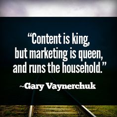 """""""Content is king, but marketing is queen, and runs the household."""" ~Gary Vaynerchuk"""