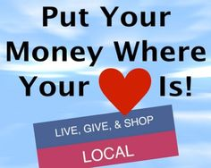 Put your Money where you heart is! LIVE, GIVE, & SHOP LOCAL