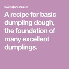 A recipe for basic dumpling dough, the foundation of many excellent dumplings.