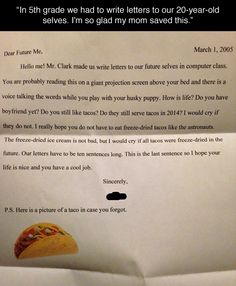 I realize this letter is focused on tacos but, actually, I think this is a great school project. Maybe start it in first or second grade. Write yourself a letter each year. The school saves them in a file and gives them to you at graduation. Your senior letter could be sealed and saved by your parents and given to you later in life, say in 20 years.