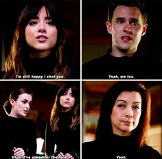 Skye: I'm still happy I shot you. Leo Fitz: Yeah, me too. Jemma Simmons: Should've aimed for the face. Melinda May: Yeah. #Marvel Agents of S.H.I.E.L.D. #AoS #AgentsofSHIELD