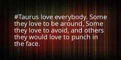 #Taurus' love everybody. Some they love to be around, some they love to avoid & others they would love to punch in the face. #justsaying FB012616PM